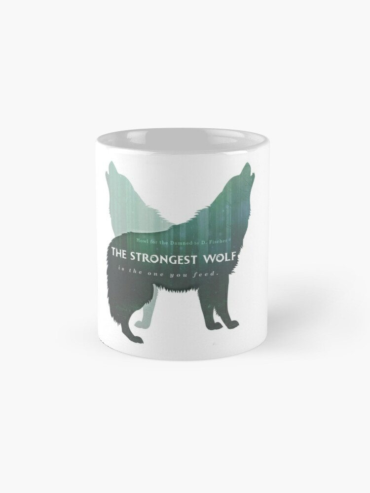 """THE STRONGEST WOLF IS THE ONE YOU FEED"" A HOWL FOR THE DAMNED MUG"